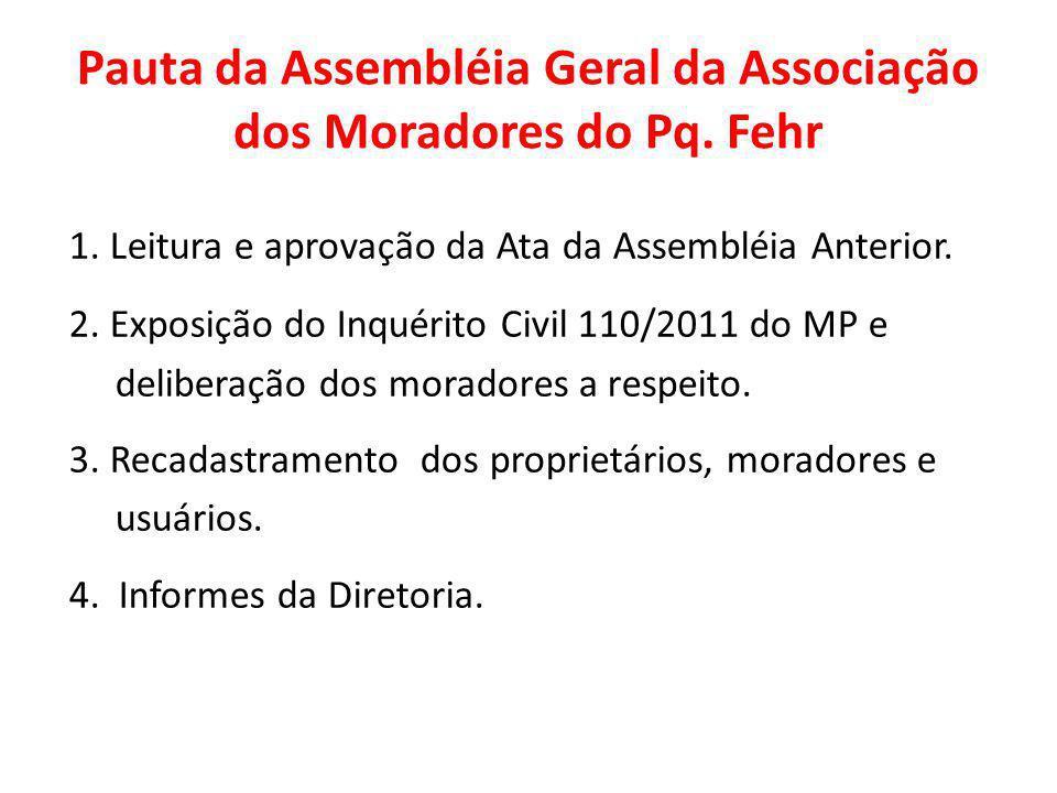 Pauta da Assembléia Geral da Associação dos Moradores do Pq. Fehr 1. Leitura e aprovação da Ata da Assembléia Anterior. 2. Exposição do Inquérito Civi