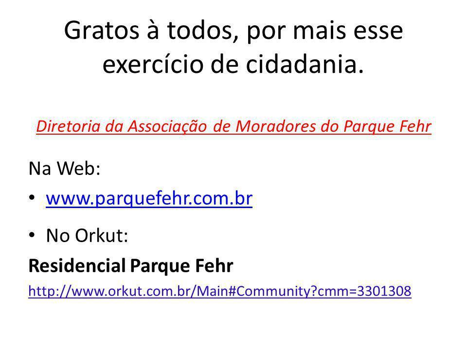 Gratos à todos, por mais esse exercício de cidadania. Diretoria da Associação de Moradores do Parque Fehr Na Web: www.parquefehr.com.br No Orkut: Resi