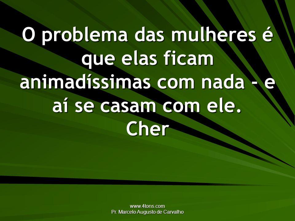 www.4tons.com Pr. Marcelo Augusto de Carvalho O problema das mulheres é que elas ficam animadíssimas com nada - e aí se casam com ele. Cher