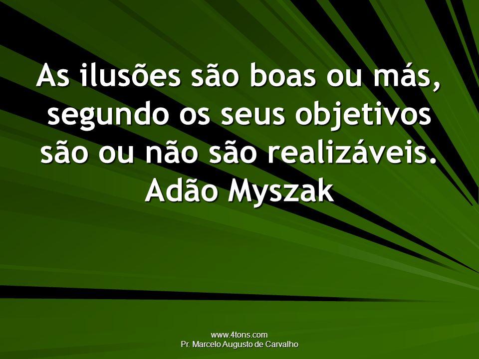 www.4tons.com Pr. Marcelo Augusto de Carvalho As ilusões são boas ou más, segundo os seus objetivos são ou não são realizáveis. Adão Myszak