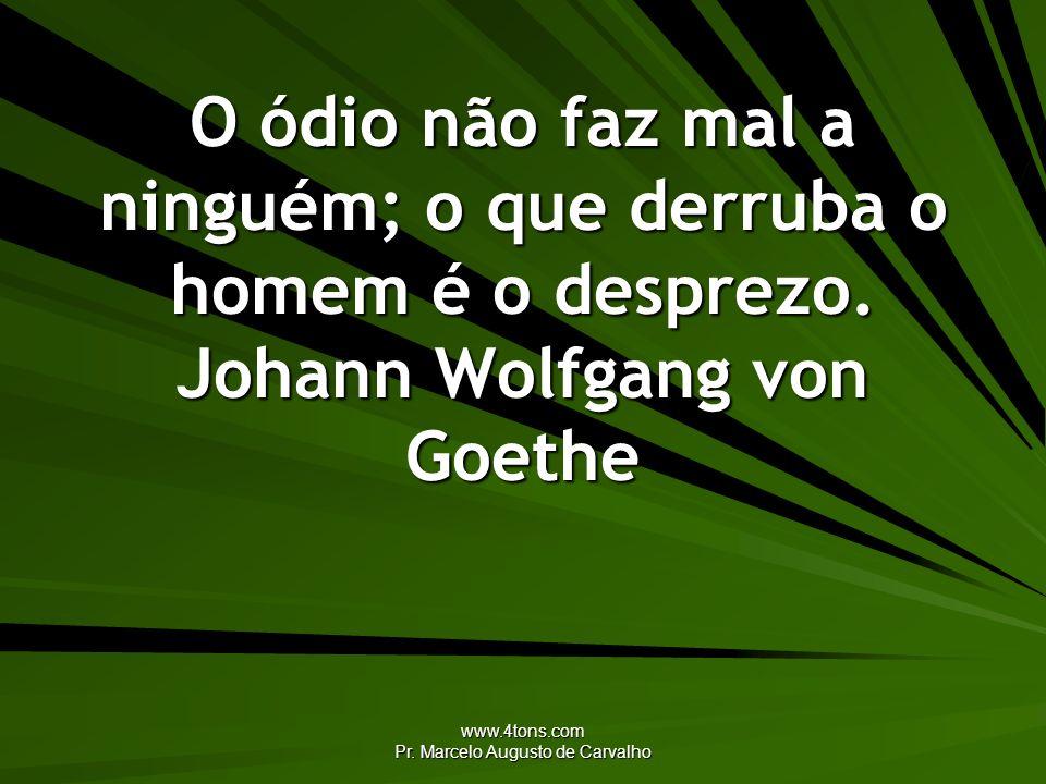 www.4tons.com Pr. Marcelo Augusto de Carvalho O ódio não faz mal a ninguém; o que derruba o homem é o desprezo. Johann Wolfgang von Goethe