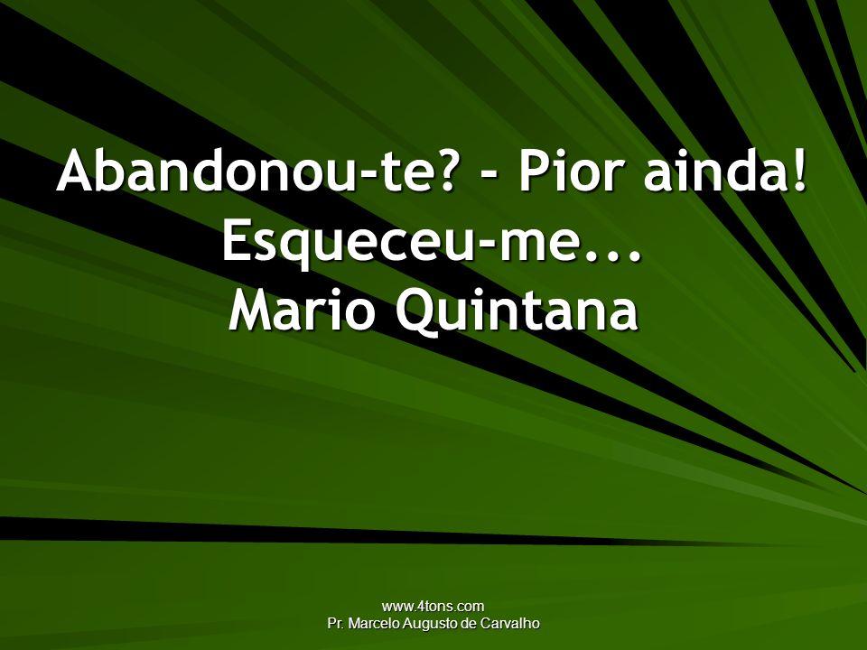 www.4tons.com Pr. Marcelo Augusto de Carvalho Abandonou-te? - Pior ainda! Esqueceu-me... Mario Quintana