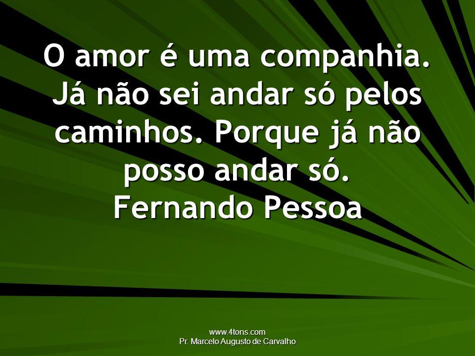 www.4tons.com Pr. Marcelo Augusto de Carvalho O amor é uma companhia. Já não sei andar só pelos caminhos. Porque já não posso andar só. Fernando Pesso