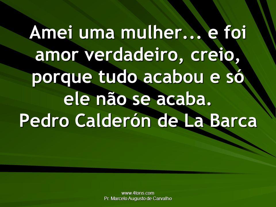 www.4tons.com Pr. Marcelo Augusto de Carvalho Amei uma mulher... e foi amor verdadeiro, creio, porque tudo acabou e só ele não se acaba. Pedro Calderó
