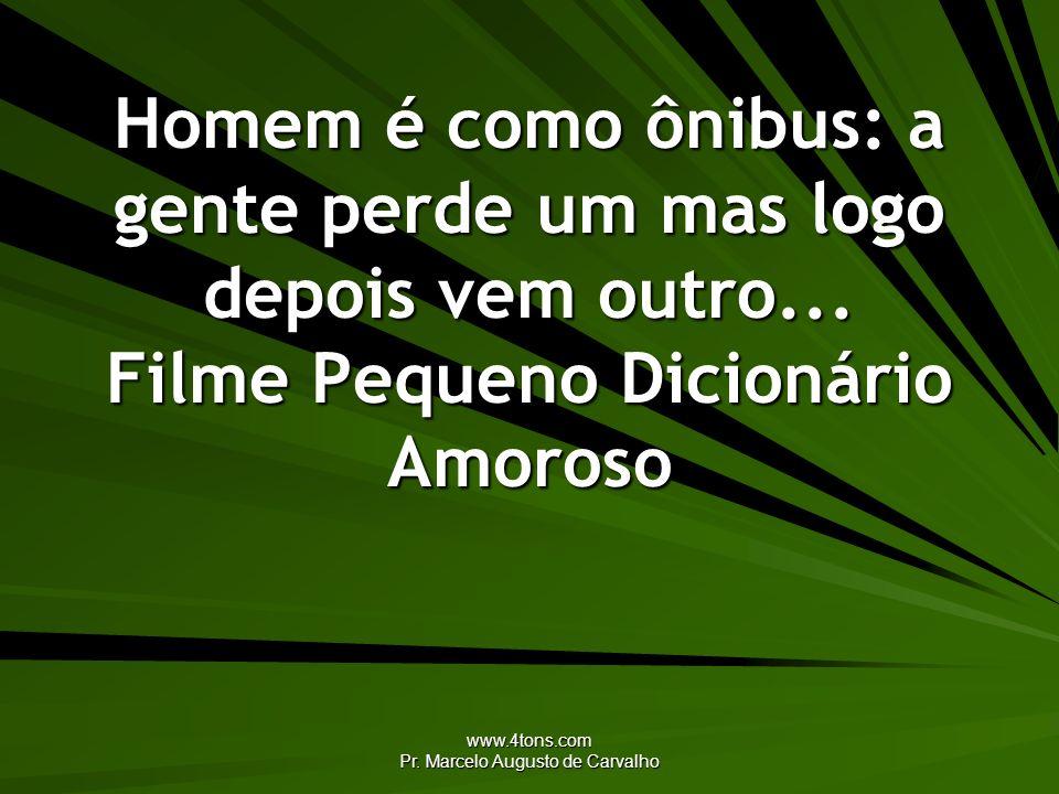 www.4tons.com Pr. Marcelo Augusto de Carvalho Homem é como ônibus: a gente perde um mas logo depois vem outro... Filme Pequeno Dicionário Amoroso