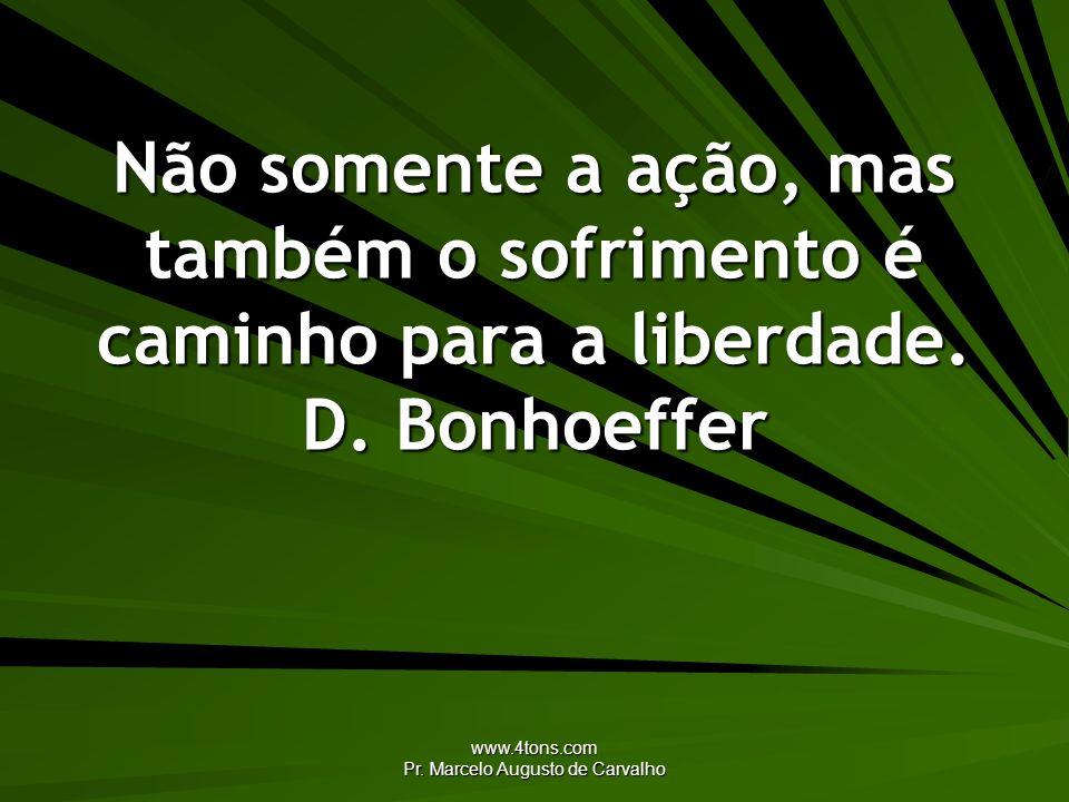 www.4tons.com Pr. Marcelo Augusto de Carvalho Não somente a ação, mas também o sofrimento é caminho para a liberdade. D. Bonhoeffer