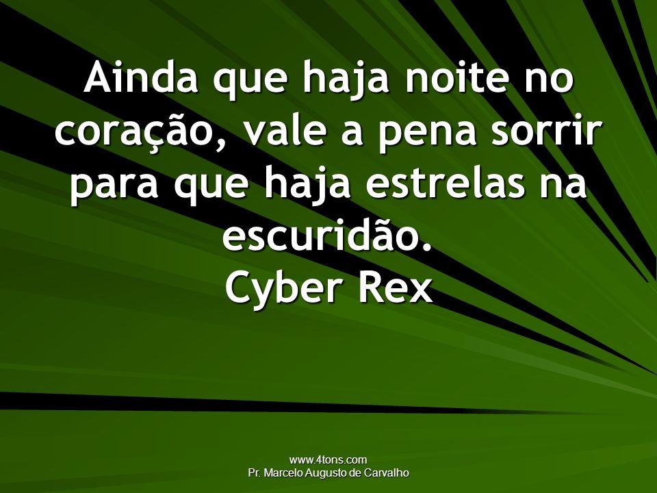www.4tons.com Pr. Marcelo Augusto de Carvalho Ainda que haja noite no coração, vale a pena sorrir para que haja estrelas na escuridão. Cyber Rex