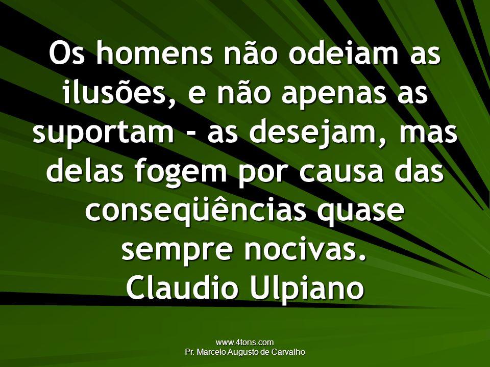 www.4tons.com Pr. Marcelo Augusto de Carvalho Os homens não odeiam as ilusões, e não apenas as suportam - as desejam, mas delas fogem por causa das co