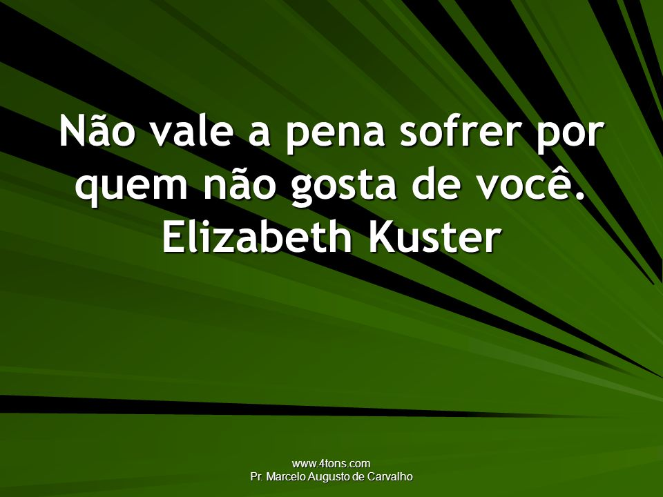 www.4tons.com Pr. Marcelo Augusto de Carvalho Não vale a pena sofrer por quem não gosta de você. Elizabeth Kuster