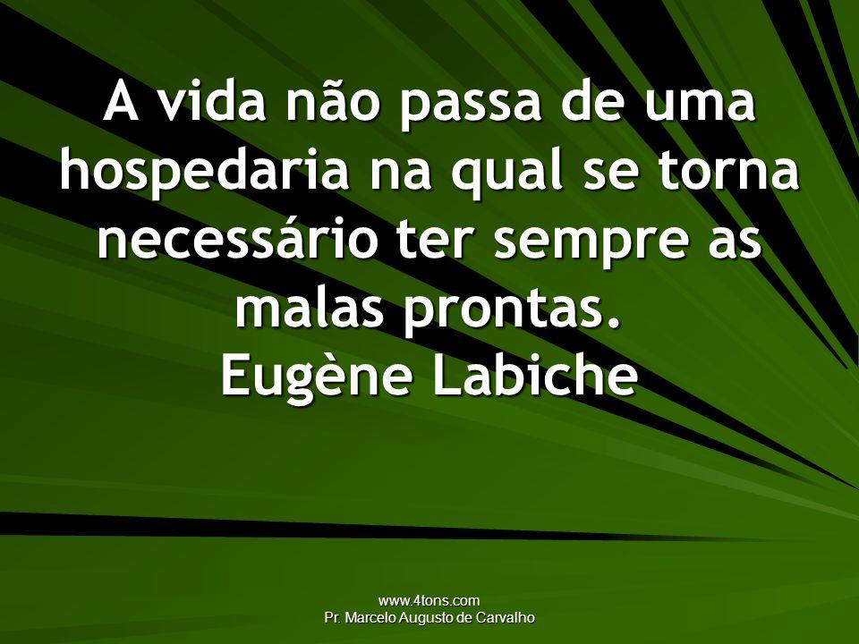 www.4tons.com Pr. Marcelo Augusto de Carvalho A vida não passa de uma hospedaria na qual se torna necessário ter sempre as malas prontas. Eugène Labic