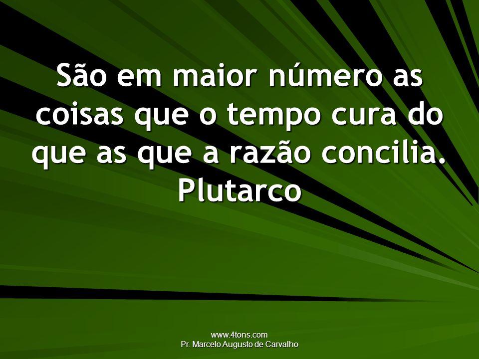 www.4tons.com Pr. Marcelo Augusto de Carvalho São em maior número as coisas que o tempo cura do que as que a razão concilia. Plutarco