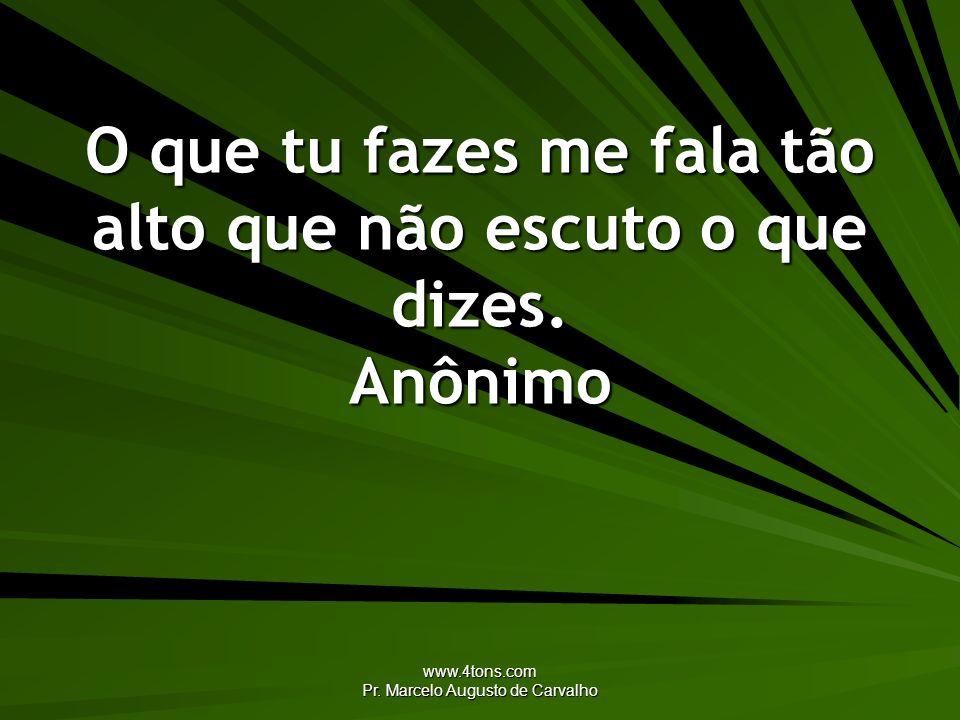 www.4tons.com Pr. Marcelo Augusto de Carvalho O que tu fazes me fala tão alto que não escuto o que dizes. Anônimo