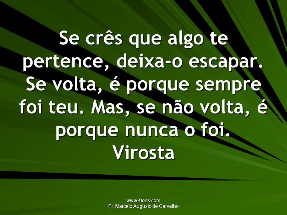 www.4tons.com Pr. Marcelo Augusto de Carvalho Se crês que algo te pertence, deixa-o escapar. Se volta, é porque sempre foi teu. Mas, se não volta, é p