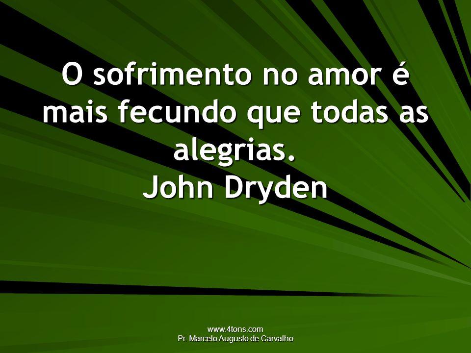 www.4tons.com Pr. Marcelo Augusto de Carvalho O sofrimento no amor é mais fecundo que todas as alegrias. John Dryden