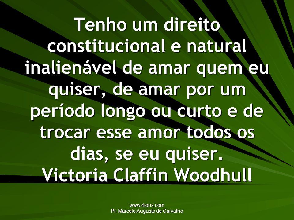 www.4tons.com Pr. Marcelo Augusto de Carvalho Tenho um direito constitucional e natural inalienável de amar quem eu quiser, de amar por um período lon