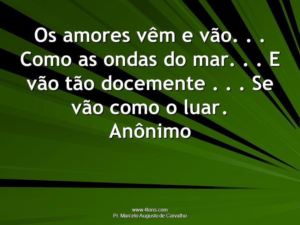 www.4tons.com Pr. Marcelo Augusto de Carvalho Os amores vêm e vão... Como as ondas do mar... E vão tão docemente... Se vão como o luar. Anônimo