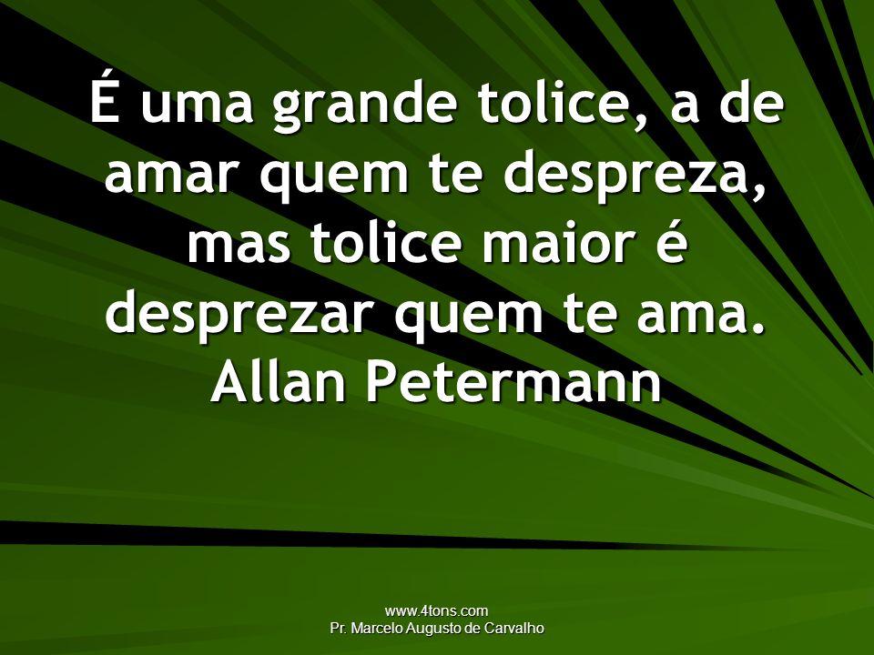 www.4tons.com Pr. Marcelo Augusto de Carvalho É uma grande tolice, a de amar quem te despreza, mas tolice maior é desprezar quem te ama. Allan Peterma
