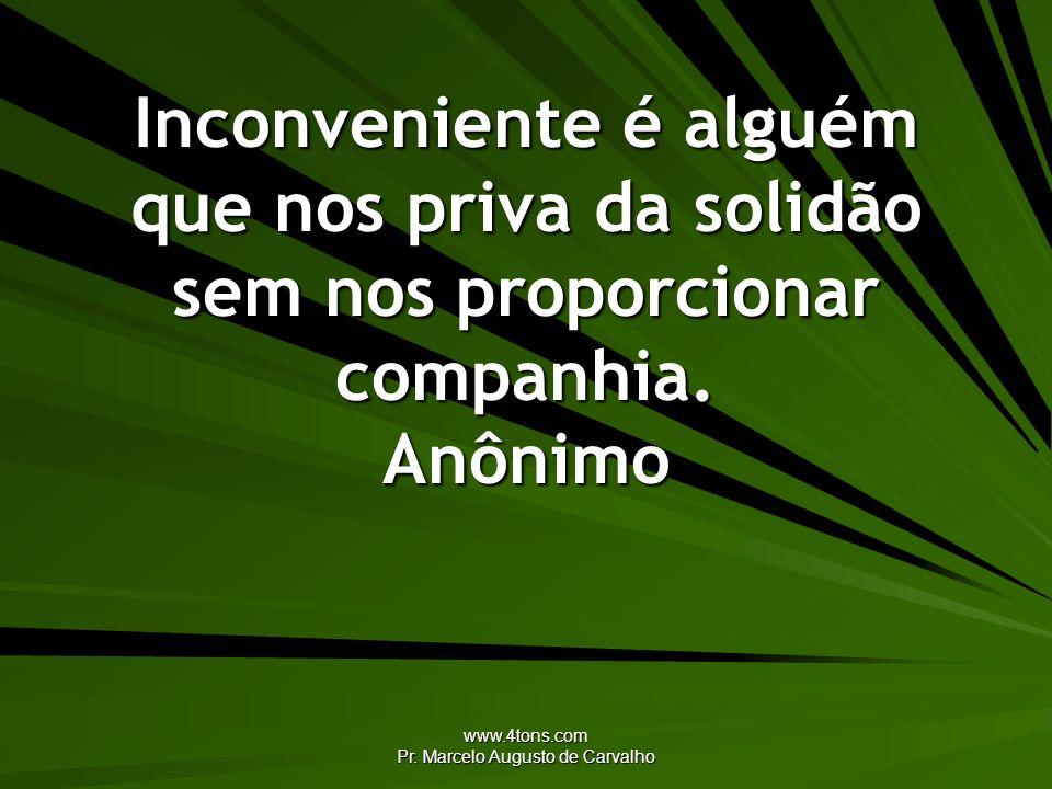 www.4tons.com Pr. Marcelo Augusto de Carvalho Inconveniente é alguém que nos priva da solidão sem nos proporcionar companhia. Anônimo