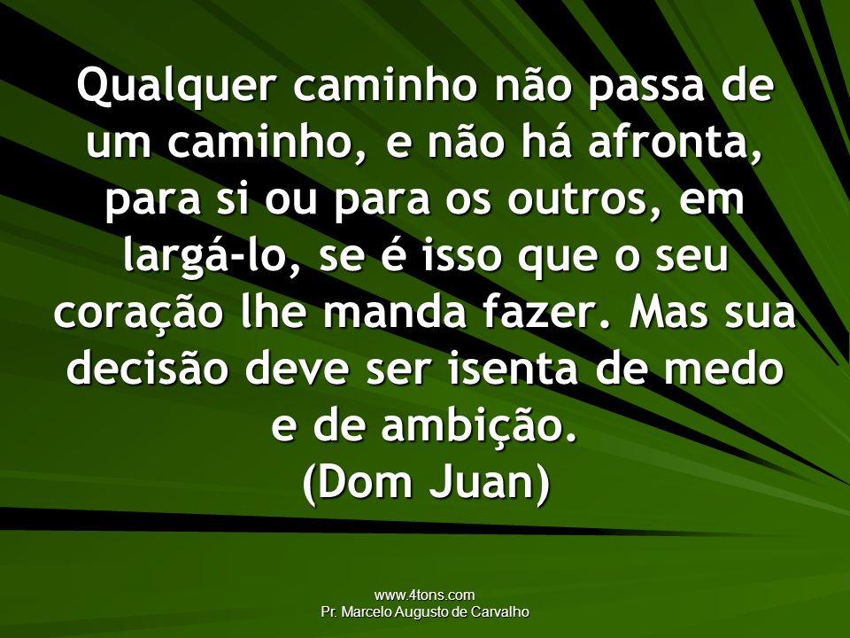 www.4tons.com Pr. Marcelo Augusto de Carvalho Qualquer caminho não passa de um caminho, e não há afronta, para si ou para os outros, em largá-lo, se é