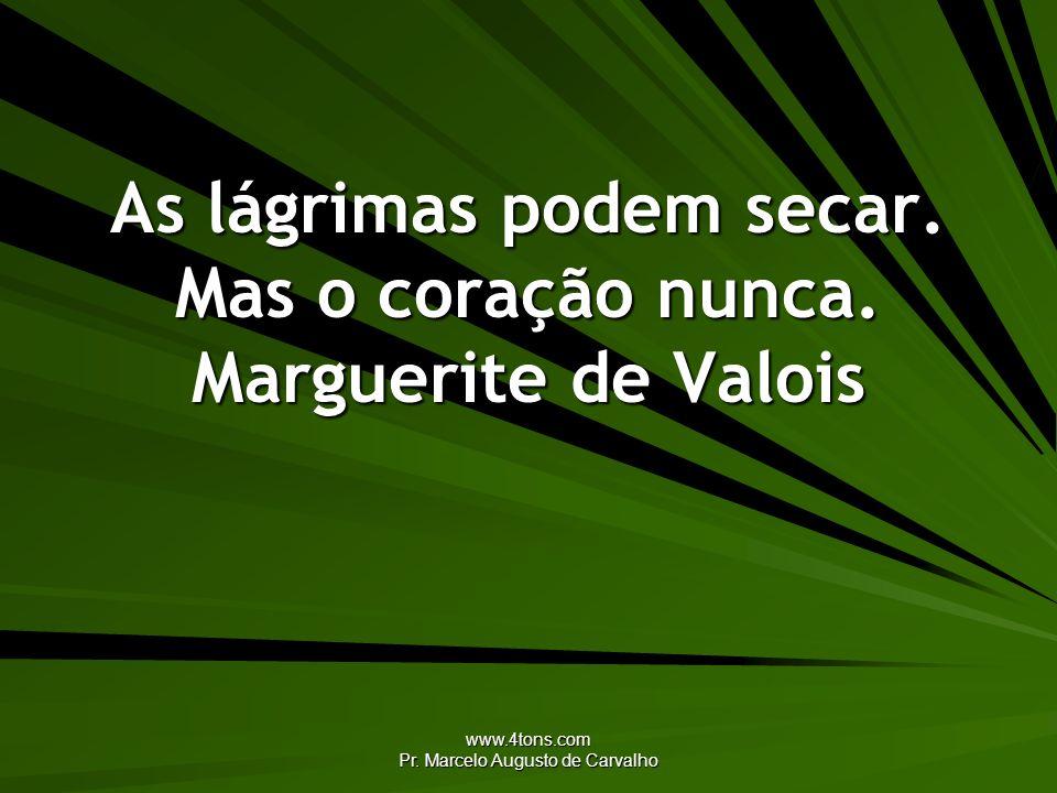 www.4tons.com Pr. Marcelo Augusto de Carvalho As lágrimas podem secar. Mas o coração nunca. Marguerite de Valois