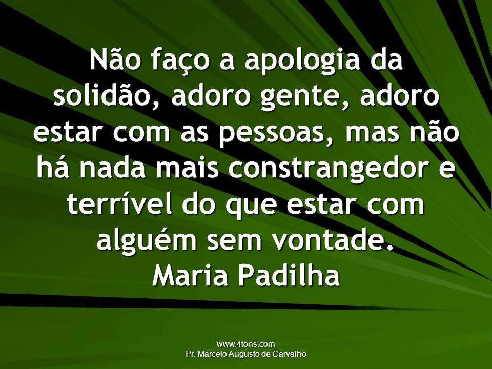 www.4tons.com Pr. Marcelo Augusto de Carvalho Não faço a apologia da solidão, adoro gente, adoro estar com as pessoas, mas não há nada mais constrange