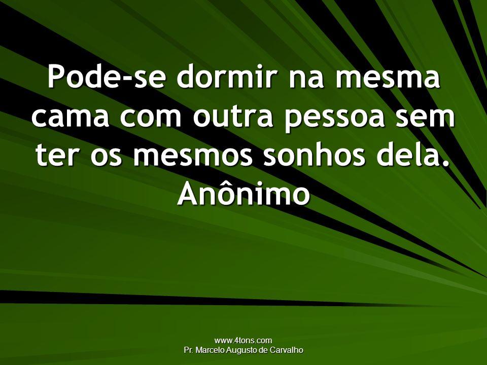 www.4tons.com Pr. Marcelo Augusto de Carvalho Pode-se dormir na mesma cama com outra pessoa sem ter os mesmos sonhos dela. Anônimo