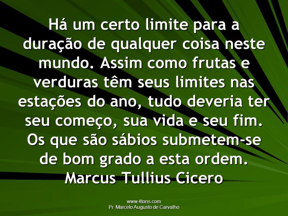 www.4tons.com Pr. Marcelo Augusto de Carvalho Há um certo limite para a duração de qualquer coisa neste mundo. Assim como frutas e verduras têm seus l