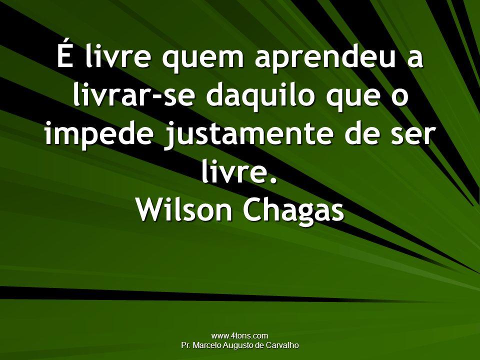 www.4tons.com Pr. Marcelo Augusto de Carvalho É livre quem aprendeu a livrar-se daquilo que o impede justamente de ser livre. Wilson Chagas