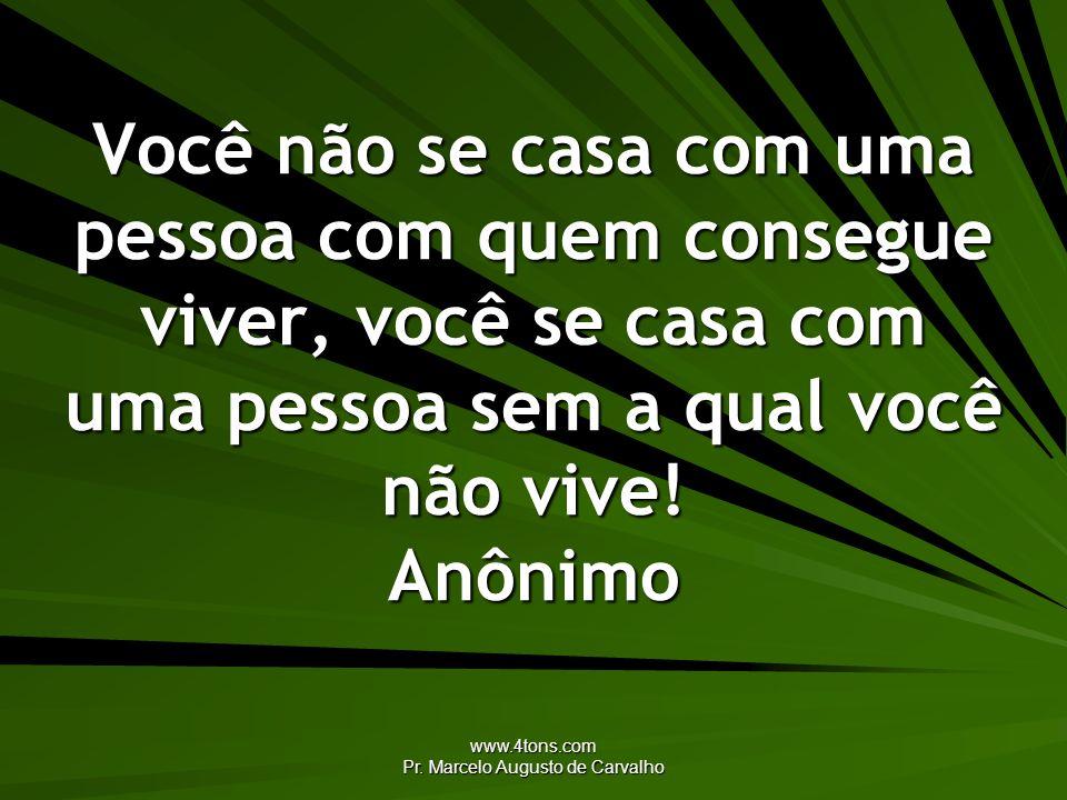 www.4tons.com Pr. Marcelo Augusto de Carvalho Você não se casa com uma pessoa com quem consegue viver, você se casa com uma pessoa sem a qual você não