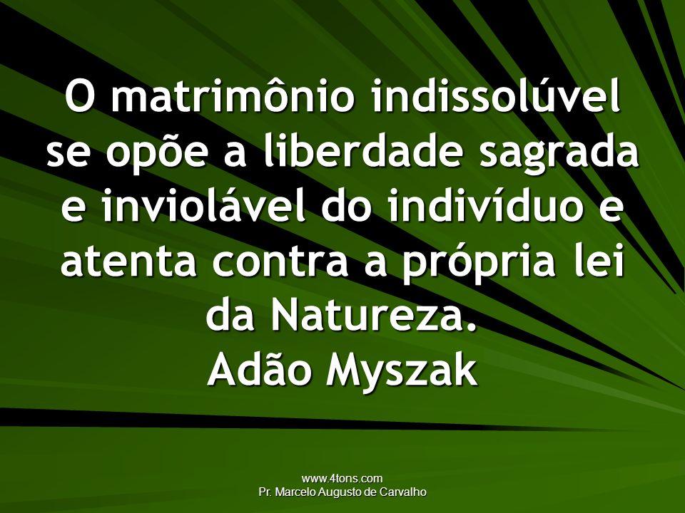 www.4tons.com Pr. Marcelo Augusto de Carvalho O matrimônio indissolúvel se opõe a liberdade sagrada e inviolável do indivíduo e atenta contra a própri