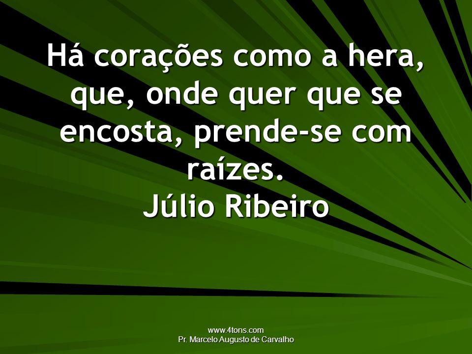www.4tons.com Pr. Marcelo Augusto de Carvalho Há corações como a hera, que, onde quer que se encosta, prende-se com raízes. Júlio Ribeiro