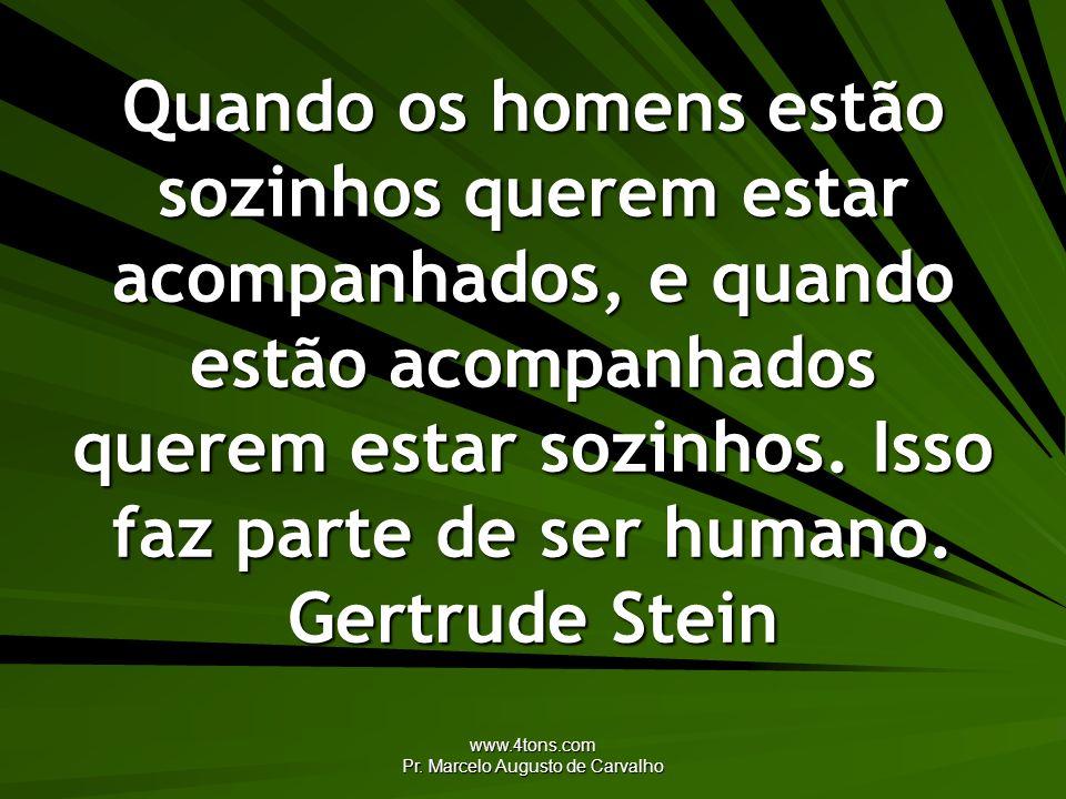 www.4tons.com Pr. Marcelo Augusto de Carvalho Quando os homens estão sozinhos querem estar acompanhados, e quando estão acompanhados querem estar sozi