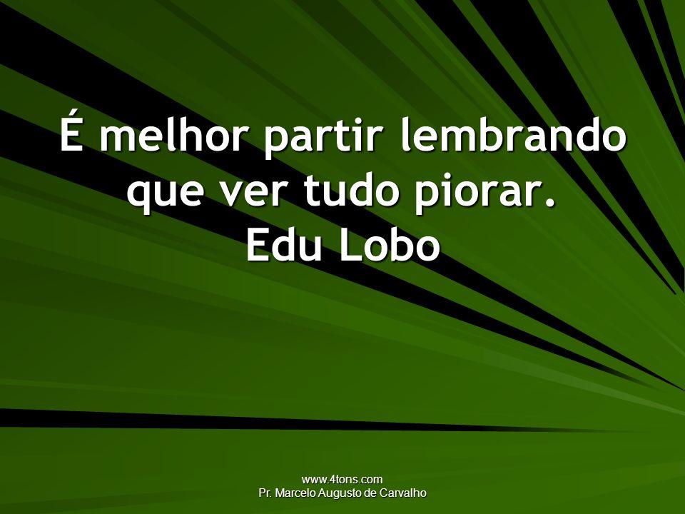 www.4tons.com Pr. Marcelo Augusto de Carvalho É melhor partir lembrando que ver tudo piorar. Edu Lobo