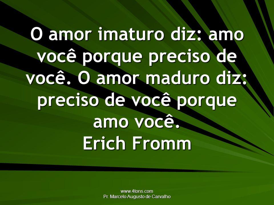 www.4tons.com Pr. Marcelo Augusto de Carvalho O amor imaturo diz: amo você porque preciso de você. O amor maduro diz: preciso de você porque amo você.