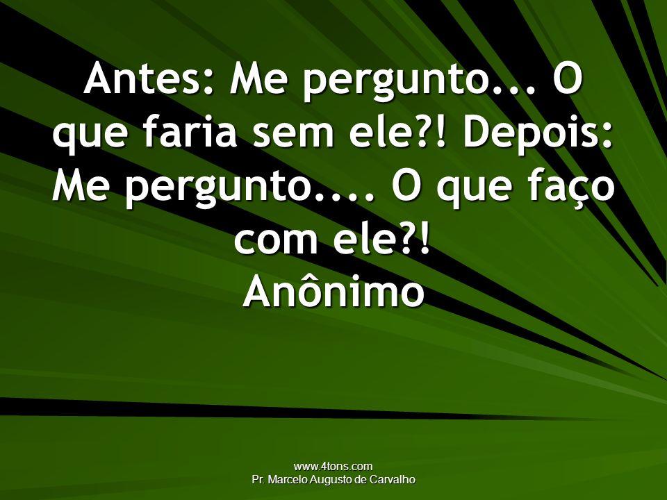 www.4tons.com Pr. Marcelo Augusto de Carvalho Antes: Me pergunto... O que faria sem ele?! Depois: Me pergunto.... O que faço com ele?! Anônimo