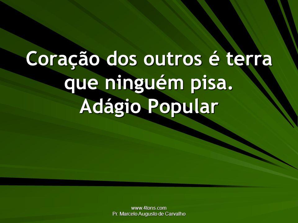 www.4tons.com Pr. Marcelo Augusto de Carvalho Coração dos outros é terra que ninguém pisa. Adágio Popular