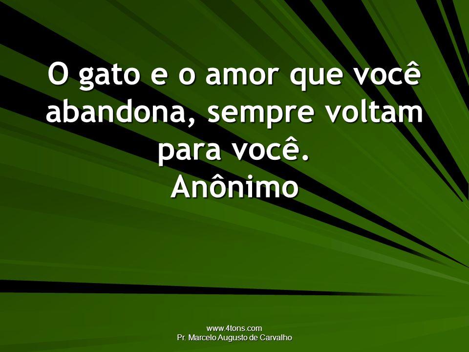 www.4tons.com Pr. Marcelo Augusto de Carvalho O gato e o amor que você abandona, sempre voltam para você. Anônimo