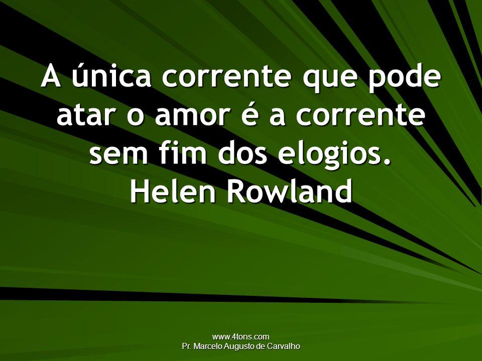 www.4tons.com Pr. Marcelo Augusto de Carvalho A única corrente que pode atar o amor é a corrente sem fim dos elogios. Helen Rowland