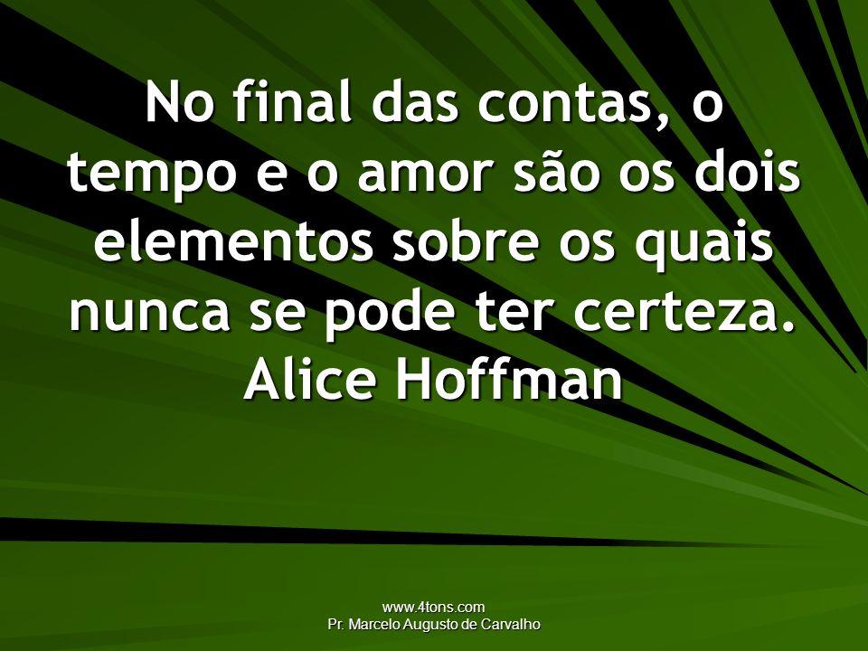 www.4tons.com Pr. Marcelo Augusto de Carvalho No final das contas, o tempo e o amor são os dois elementos sobre os quais nunca se pode ter certeza. Al