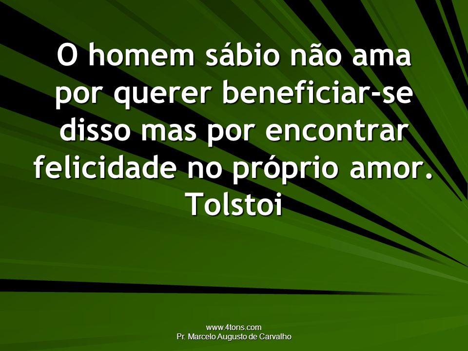 www.4tons.com Pr. Marcelo Augusto de Carvalho O homem sábio não ama por querer beneficiar-se disso mas por encontrar felicidade no próprio amor. Tolst