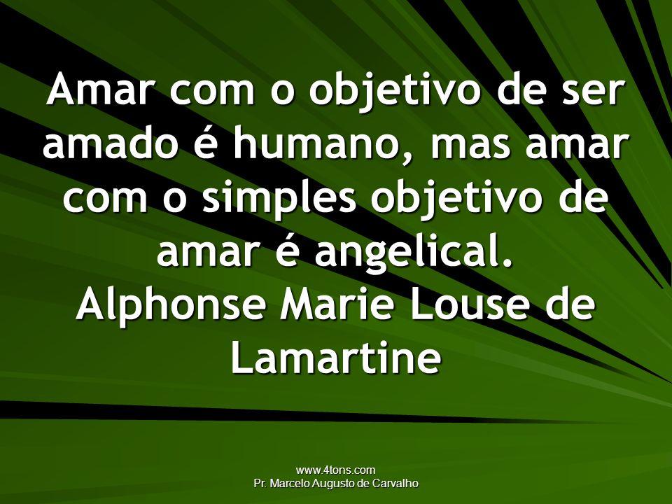 www.4tons.com Pr. Marcelo Augusto de Carvalho Amar com o objetivo de ser amado é humano, mas amar com o simples objetivo de amar é angelical. Alphonse