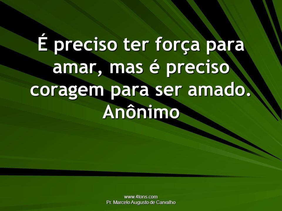 www.4tons.com Pr. Marcelo Augusto de Carvalho É preciso ter força para amar, mas é preciso coragem para ser amado. Anônimo