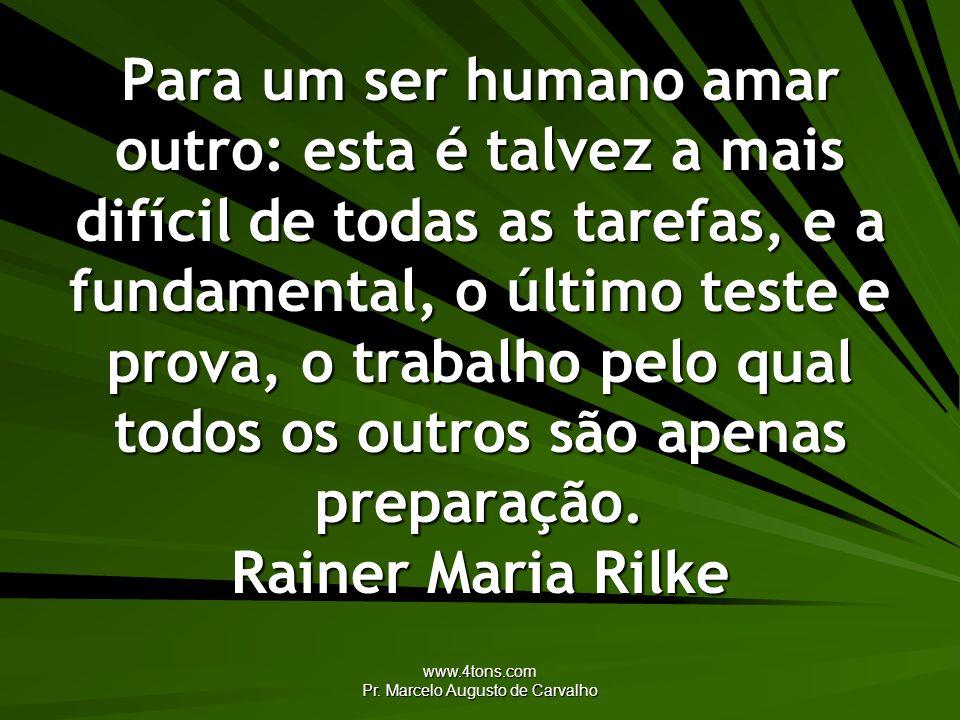 www.4tons.com Pr. Marcelo Augusto de Carvalho Para um ser humano amar outro: esta é talvez a mais difícil de todas as tarefas, e a fundamental, o últi