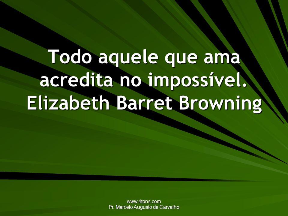 www.4tons.com Pr. Marcelo Augusto de Carvalho Todo aquele que ama acredita no impossível. Elizabeth Barret Browning