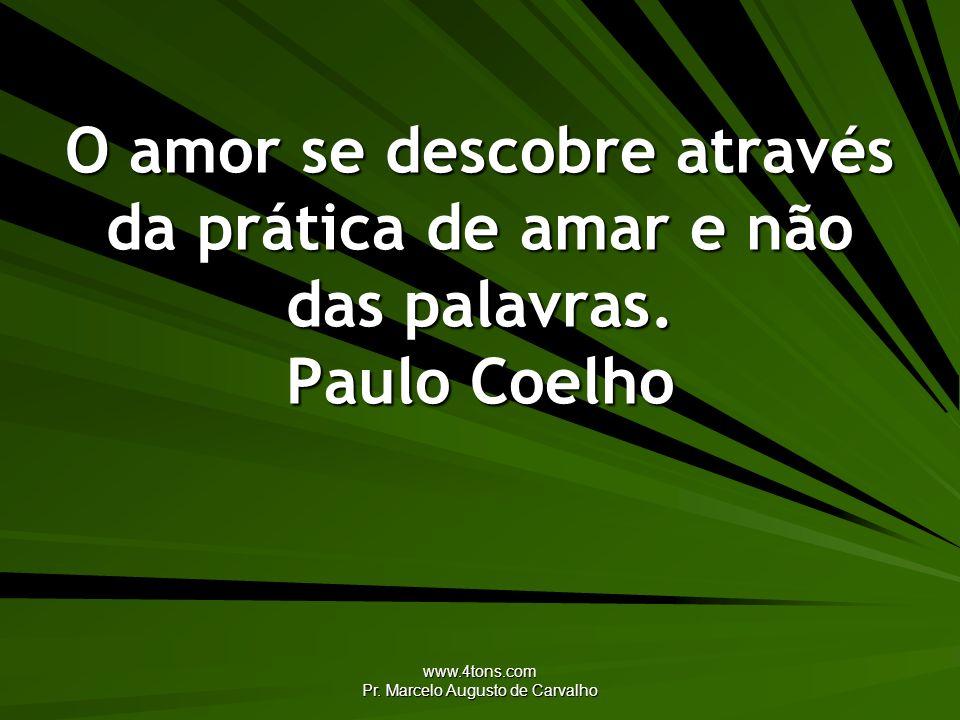 www.4tons.com Pr. Marcelo Augusto de Carvalho O amor se descobre através da prática de amar e não das palavras. Paulo Coelho