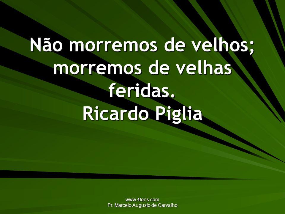www.4tons.com Pr. Marcelo Augusto de Carvalho Não morremos de velhos; morremos de velhas feridas. Ricardo Piglia