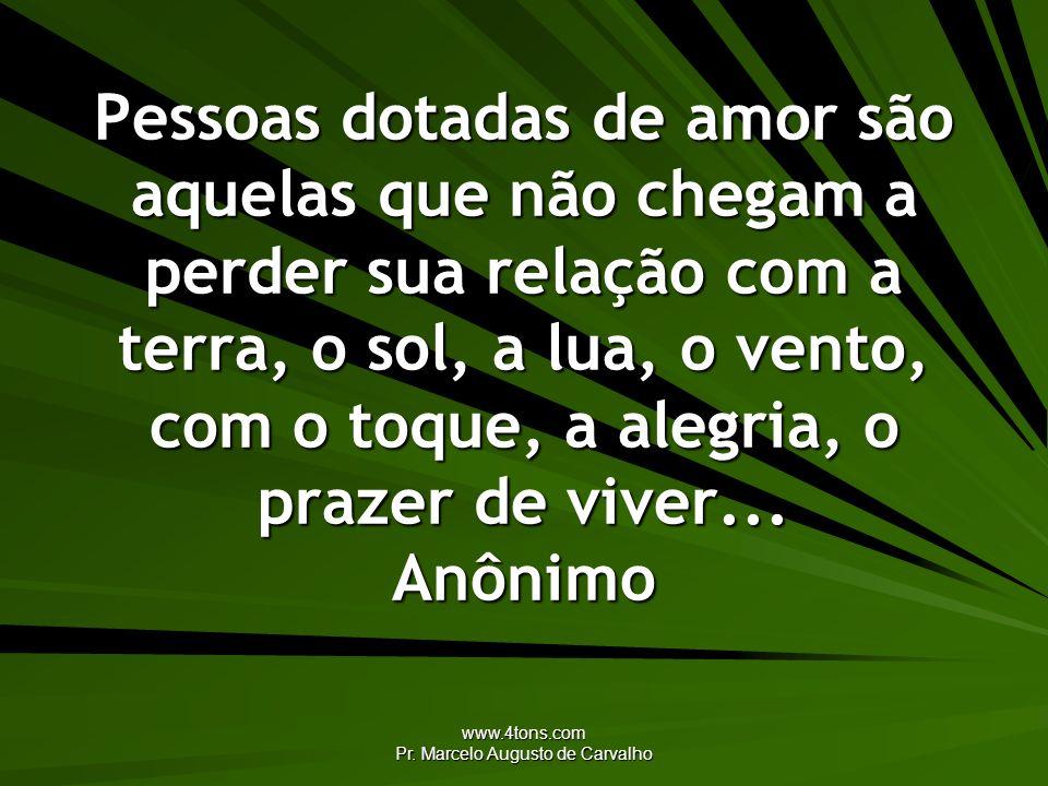 www.4tons.com Pr. Marcelo Augusto de Carvalho Pessoas dotadas de amor são aquelas que não chegam a perder sua relação com a terra, o sol, a lua, o ven