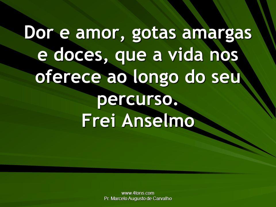 www.4tons.com Pr. Marcelo Augusto de Carvalho Dor e amor, gotas amargas e doces, que a vida nos oferece ao longo do seu percurso. Frei Anselmo