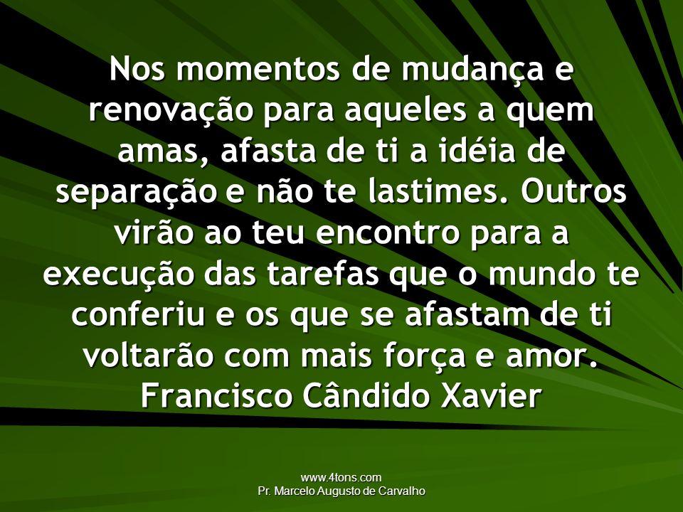 www.4tons.com Pr. Marcelo Augusto de Carvalho Nos momentos de mudança e renovação para aqueles a quem amas, afasta de ti a idéia de separação e não te