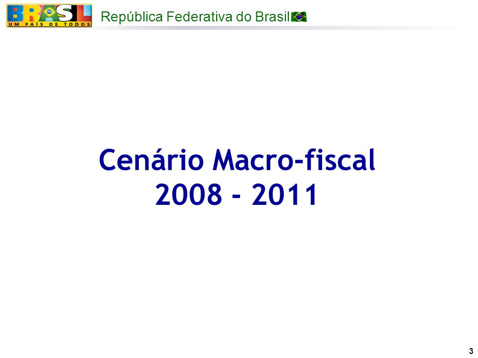 República Federativa do Brasil 3 Cenário Macro-fiscal 2008 - 2011